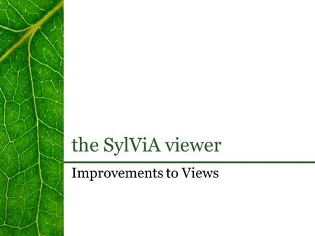 The SylViA viewer Improvements to Views. the SylViA viewer.