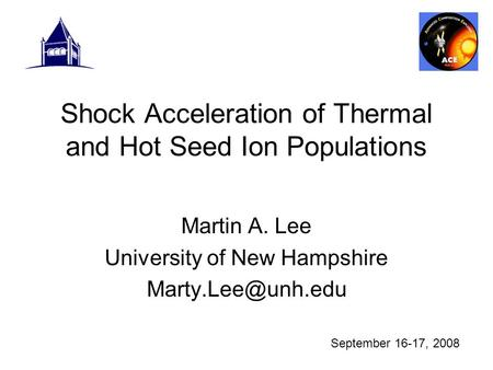 Shock Acceleration of Thermal and Hot Seed Ion Populations Martin A. Lee University of New Hampshire September 16-17, 2008.
