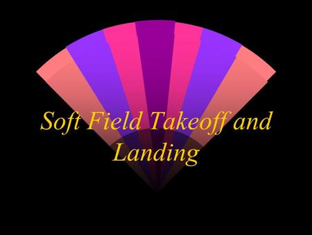 Soft Field Takeoff and Landing. Soft Field Takeoff w Before landing, will you be able to take off? w Complex and high performance aircraft often have.