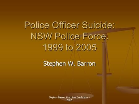 Stephen Barron, PsychLaw Conference - 2007. Police Officer Suicide: NSW Police Force. 1999 to 2005 Stephen W. Barron.