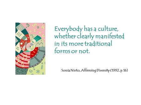 Everybody has a culture, whether clearly manifested in its more traditional forms or not. Sonia Nieto, Affirming Diversity (1992, p.16)