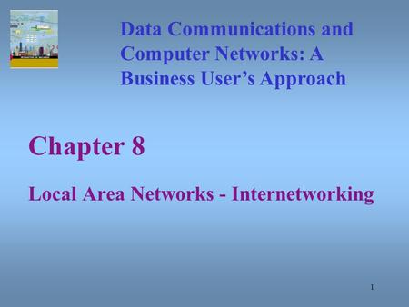 1 Chapter 8 Local Area Networks - Internetworking Data Communications and Computer Networks: A Business User's Approach.