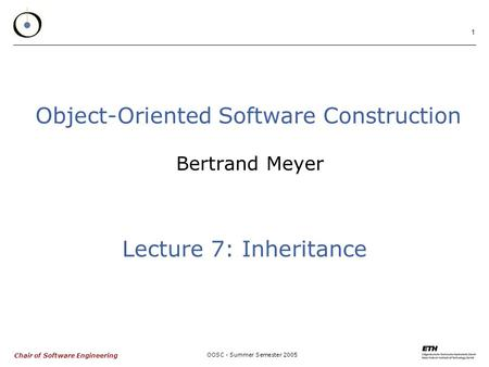 Chair of Software Engineering OOSC - Summer Semester 2005 1 Bertrand Meyer Object-Oriented Software Construction Lecture 7: Inheritance.