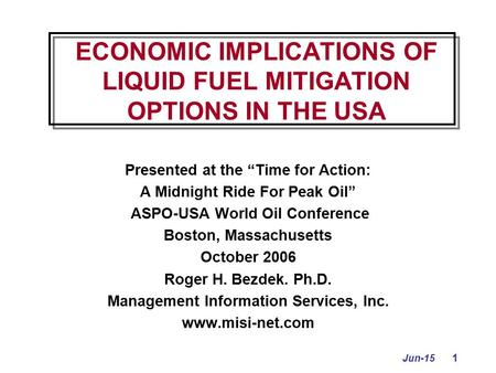 "Jun-15 1 ECONOMIC IMPLICATIONS OF LIQUID FUEL MITIGATION OPTIONS IN THE USA Presented at the ""Time for Action: A Midnight Ride For Peak Oil"" ASPO-USA World."