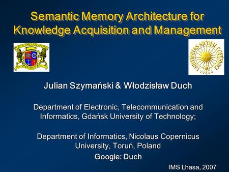 Semantic Memory Architecture for Knowledge Acquisition and Management Julian Szymański & Włodzisław Duch Department of Electronic, Telecommunication and.