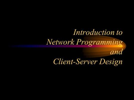 Introduction to Network Programming and Client-Server Design.