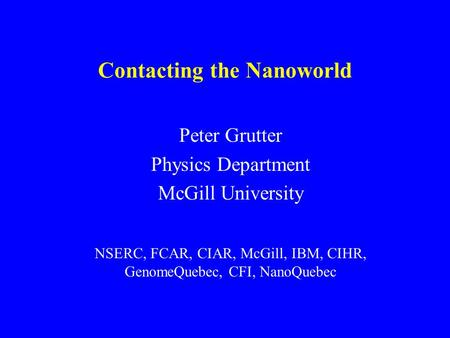P. Grutter Contacting the Nanoworld Peter Grutter Physics Department McGill University NSERC, FCAR, CIAR, McGill, IBM, CIHR, GenomeQuebec, CFI, NanoQuebec.