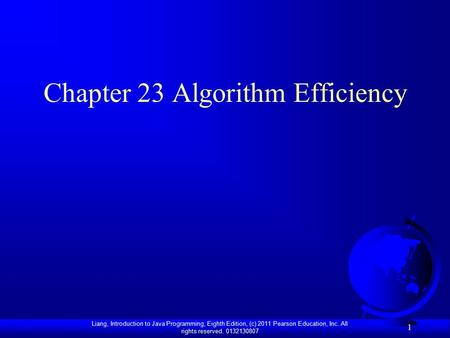 Liang, Introduction to Java Programming, Eighth Edition, (c) 2011 Pearson Education, Inc. All rights reserved. 0132130807 1 Chapter 23 Algorithm Efficiency.