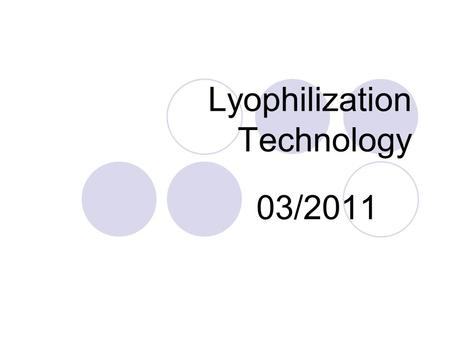 Lyophilization Technology 03/2011. 03/03/2011Lyophilizer Tech. Summary | 03 March 20112 What is freeze-drying Why is it used A means of preservation Used.