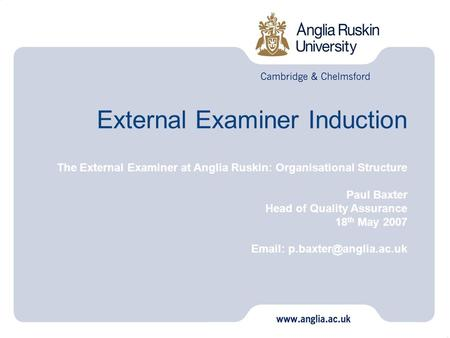 External Examiner Induction The External Examiner at Anglia Ruskin: Organisational Structure Paul Baxter Head of Quality Assurance 18 th May 2007 Email: