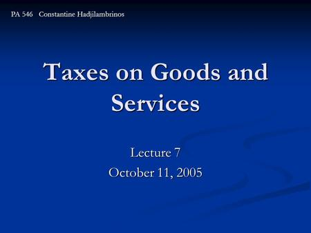 Taxes on Goods and Services Lecture 7 October 11, 2005 PA 546 Constantine Hadjilambrinos.