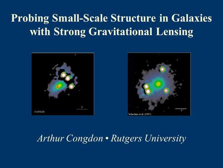 Probing Small-Scale Structure in Galaxies with Strong Gravitational Lensing Arthur Congdon Rutgers University.