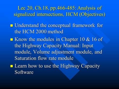 Lec 20, Ch.18, pp.466-485: Analysis of signalized intersections, HCM (Objectives) Understand the conceptual framework for the HCM 2000 method Understand.