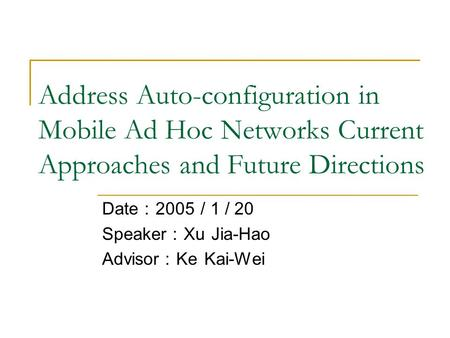 Address Auto-configuration in Mobile Ad Hoc Networks Current Approaches and Future Directions Date : 2005 / 1 / 20 Speaker : Xu Jia-Hao Advisor : Ke Kai-Wei.