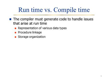 1 Run time vs. Compile time The compiler must generate code to handle issues that arise at run time Representation of various data types Procedure linkage.