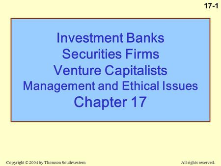 Copyright © 2004 by Thomson Southwestern All rights reserved. 17-1 Investment Banks Securities Firms Venture Capitalists Management and Ethical Issues.