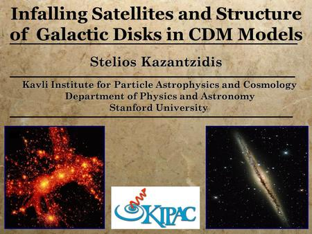 Stelios Kazantzidis Kavli Institute for Particle Astrophysics and Cosmology Kavli Institute for Particle Astrophysics and Cosmology Department of Physics.