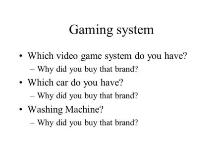 Gaming system Which video game system do you have? –Why did you buy that brand? Which car do you have? –Why did you buy that brand? Washing Machine? –Why.