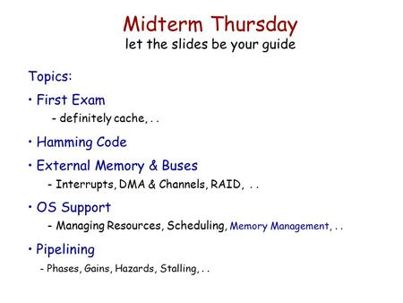 Midterm Thursday let the slides be your guide Topics: First Exam - definitely cache,.. Hamming Code External Memory & Buses - Interrupts, DMA & Channels,