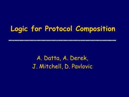 Logic for Protocol Composition A. Datta, A. Derek, J. Mitchell, D. Pavlovic.