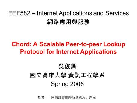 Chord: A Scalable Peer-to-peer Lookup Protocol for Internet Applications 吳俊興 國立高雄大學 資訊工程學系 Spring 2006 EEF582 – Internet Applications and Services 網路應用與服務.
