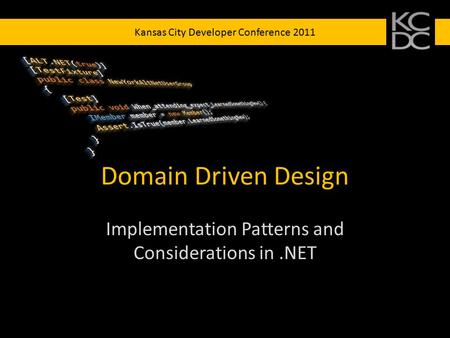 Kansas City Developer Conference 2011 Domain Driven Design Implementation Patterns and Considerations in.NET.