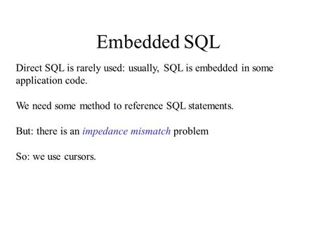 Embedded SQL Direct SQL is rarely used: usually, SQL is embedded in some application code. We need some method to reference SQL statements. But: there.