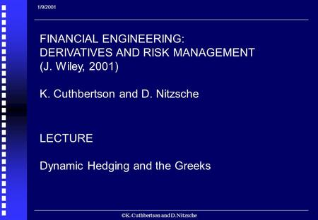 ©K.Cuthbertson and D.Nitzsche 1 FINANCIAL ENGINEERING: DERIVATIVES AND RISK MANAGEMENT (J. Wiley, 2001) K. Cuthbertson and D. Nitzsche LECTURE Dynamic.