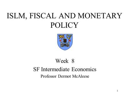 1 ISLM, FISCAL AND MONETARY POLICY Week 8 SF Intermediate Economics Professor Dermot McAleese.