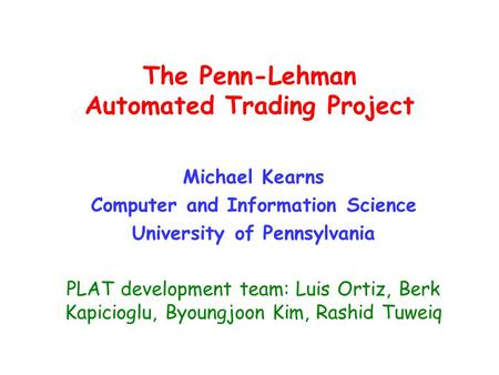 The Penn-Lehman Automated Trading Project Michael Kearns Computer and Information Science University of Pennsylvania PLAT development team: Luis Ortiz,