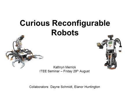 Curious Reconfigurable Robots Kathryn Merrick ITEE Seminar – Friday 29 th August Collaborators: Dayne Schmidt, Elanor Huntington.