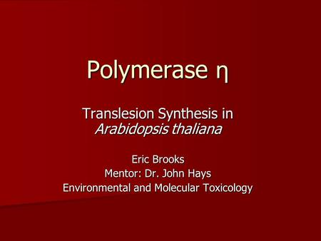 Polymerase η Translesion Synthesis in Arabidopsis thaliana Eric Brooks Mentor: Dr. John Hays Environmental and Molecular Toxicology.