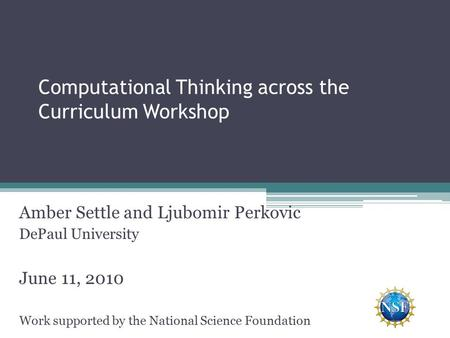 Computational Thinking across the Curriculum Workshop Amber Settle and Ljubomir Perkovic DePaul University June 11, 2010 Work supported by the National.