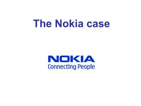 The Nokia case. What is Nokia? Nokia is the world leader in mobility, driving the transformation and growth of the converging Internet and communications.