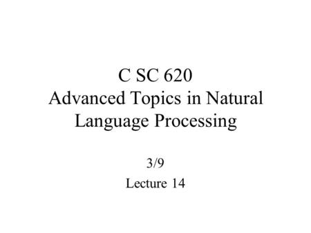 C SC 620 Advanced Topics in Natural Language Processing 3/9 Lecture 14.