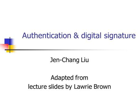Authentication & digital signature Jen-Chang Liu Adapted from lecture slides by Lawrie Brown.