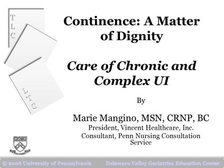 TLCTLC TLCTLC LTCLTC LTCLTC © 2006 University of Pennsylvania Delaware Valley Geriatrics Education Center Continence: A Matter of Dignity Care of Chronic.