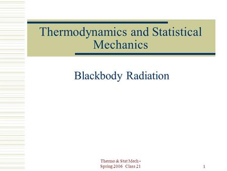 Thermo & Stat Mech - Spring 2006 Class 21 1 Thermodynamics and Statistical Mechanics Blackbody Radiation.