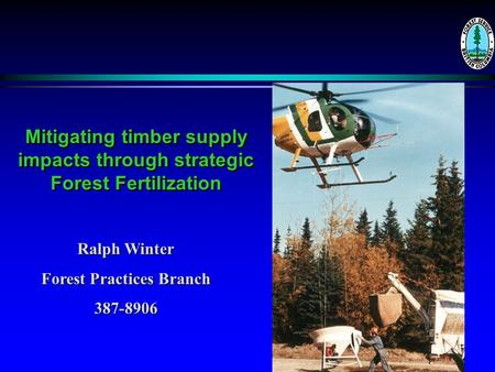 Mitigating timber supply impacts through strategic Forest Fertilization Ralph Winter Forest Practices Branch 387-8906.