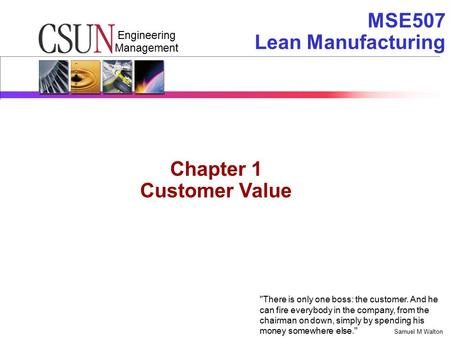 Engineering Management MSE507 Lean Manufacturing There is only one boss: the customer. And he can fire everybody in the company, from the chairman on.