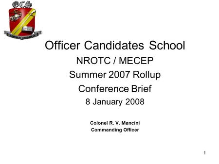 1 Officer Candidates School NROTC / MECEP Summer 2007 Rollup Conference Brief 8 January 2008 Colonel R. V. Mancini Commanding Officer.