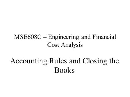 MSE608C – Engineering and Financial Cost Analysis Accounting Rules and Closing the Books.