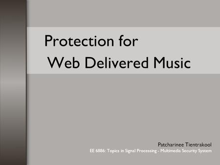 Protection for Web Delivered Music Patcharinee Tientrakool EE 6886: Topics in Signal Processing - Multimedia Security System.