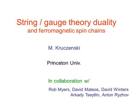 String / gauge theory duality and ferromagnetic spin chains Rob Myers, David Mateos, David Winters Arkady Tseytlin, Anton Ryzhov M. Kruczenski Princeton.