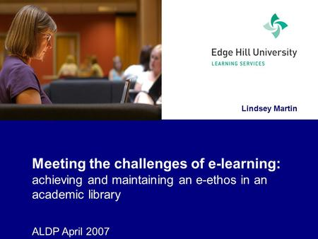 Lindsey Martin Meeting the challenges of e-learning: achieving and maintaining an e-ethos in an academic library ALDP April 2007.