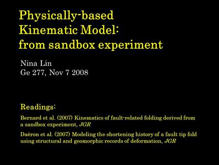 Physically-based Kinematic Model: from sandbox experiment Nina Lin Ge 277, Nov 7 2008 Readings: Bernard et al. (2007) Kinematics of fault-related folding.