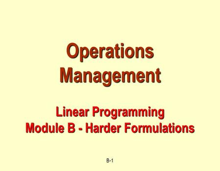B-1 Operations Management Linear Programming Module B - Harder Formulations.