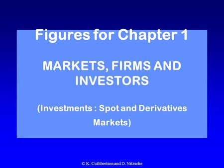 © K. Cuthbertson and D. Nitzsche Figures for Chapter 1 MARKETS, FIRMS AND INVESTORS (Investments : Spot and Derivatives Markets)
