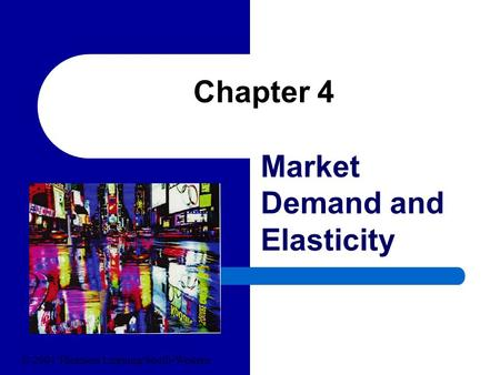 Chapter 4 Market Demand and Elasticity © 2004 Thomson Learning/South-Western.