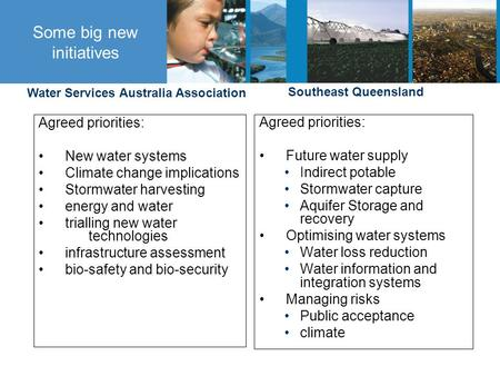Some big new initiatives Agreed priorities: New water systems Climate change implications Stormwater harvesting energy and water trialling new water technologies.
